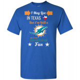 Miami Dolphins Fan and I Live In Texas T-Shirt