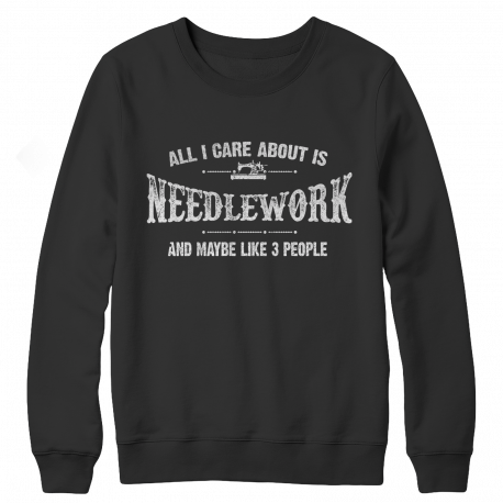 Limited Edition - All I Care About Is Needlework And Maybe Like 3 People