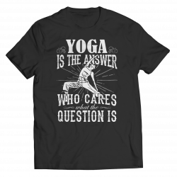 Limited Edition - Yoga is The Answer who care what the Question is