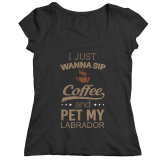 Limited Edition - I Just Want To Sip Coffee and Pet My Labrador