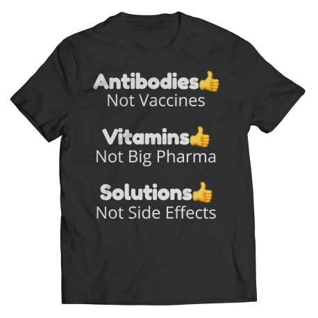 (1-Sided) Antibodies NOT Vaccines, Vitamins NOT Big Pharma, Solutions NOT Side Effects - Unisex T-Shirt COVID-19