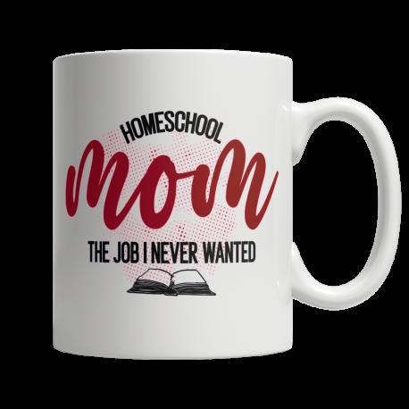 Homeschool Mom, The Job I Never Wanted - White Mug