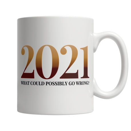2021 What Could Possibly Go Wrong - White Mug