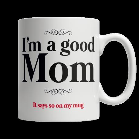 I Am A Good Mom, It Says So On My Mug - White Mug