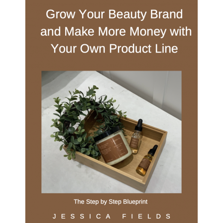 Grow Your Beauty Brand and Make More Money with Your Own Product Line Step by Step Blueprint