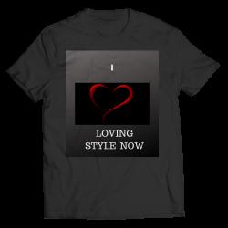 I LOVE LOVING STYLE NOW- Unisex Shirt