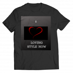 I LOVE LOVING STYLE NOW- Unisex Shirt