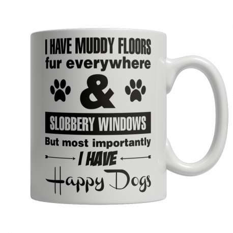 Limited Edition 11oz Mug - I Have Muddy Floors, Fur Everywhere & Slobbery Windows. But Most Importantly I Have Happy Dogs.