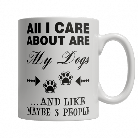 All I Care About Are My Dogs And Like Maybe 3 People - Limited Edition 11oz Mug