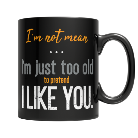 I'm not Mean I'm Just Too Old To Pretend Like You