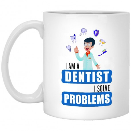 I Am A Dentist I Solve Problems  11 oz. White Mug
