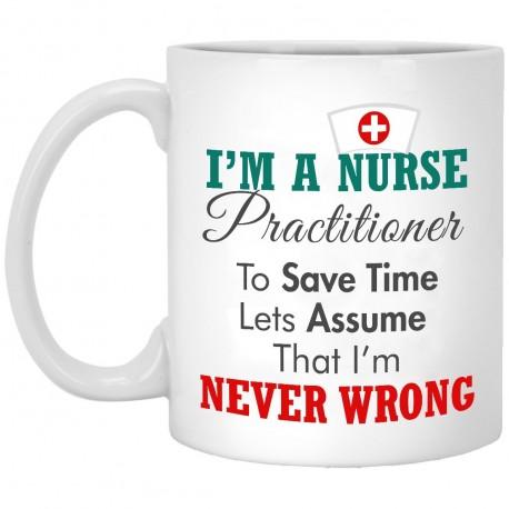 I Am A Nurse Practitioner Assume That I'm Never Wrong  11 oz. White Mug