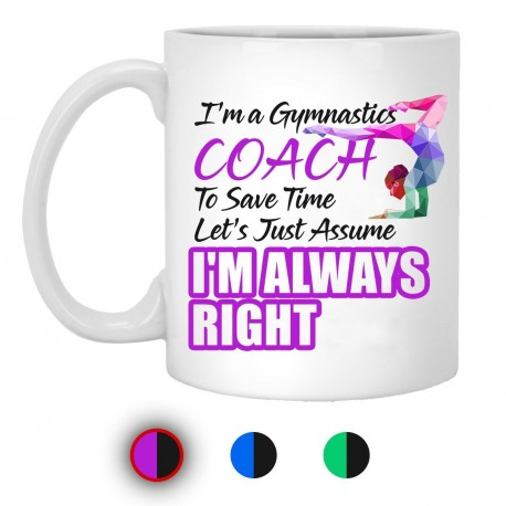 I'm A Gymnastics To Save Time Let's Just Assume I'm Always Right 11 oz. White Mug