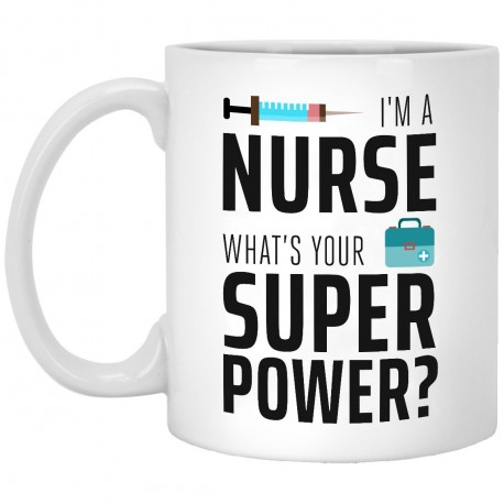 I'm A Nurse Whats Your Super Power?  11 oz. White Mug