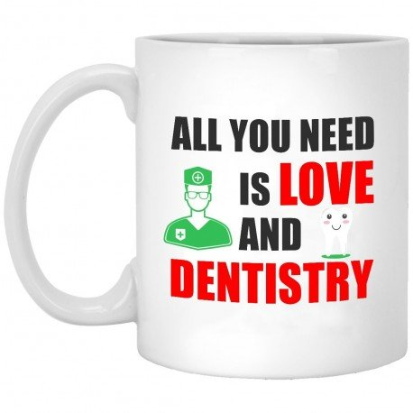 All You Need is Love and Dentistry  11 oz. White Mug