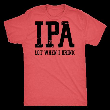 """""""IPA Lot when I Drink"""" Tee"""
