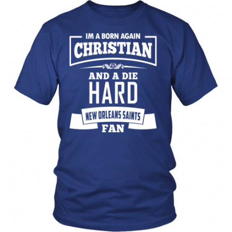 Im a Born again Christian and a Die Hard New Orleans Saints Fan Shirts!