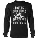Limited Edition  Bowling is The Answer who care what the Question is