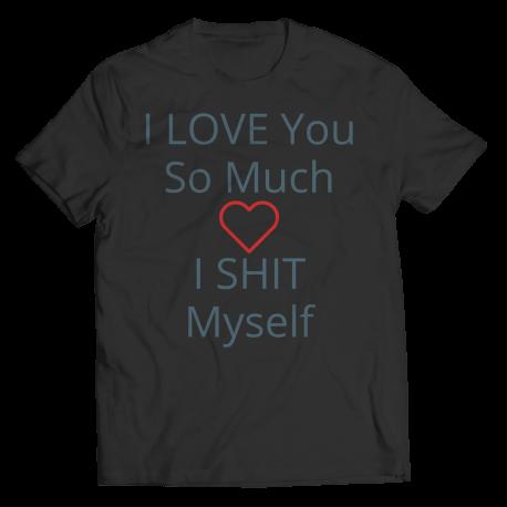 Valentines Day Gag T-shirt, I LOVE You So Much I SHIT Myself