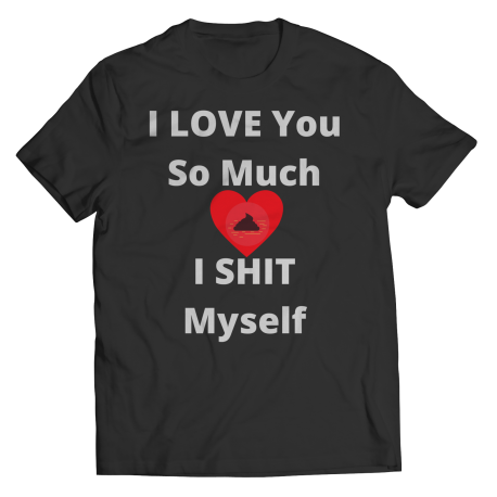 I Love You So Much I Shit Myself T-shirt Classic Edition